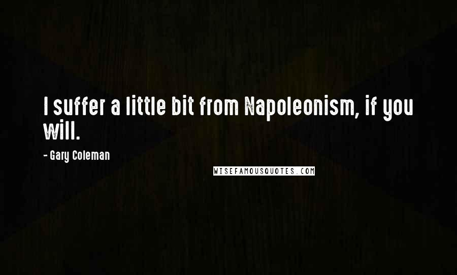 Gary Coleman quotes: I suffer a little bit from Napoleonism, if you will.