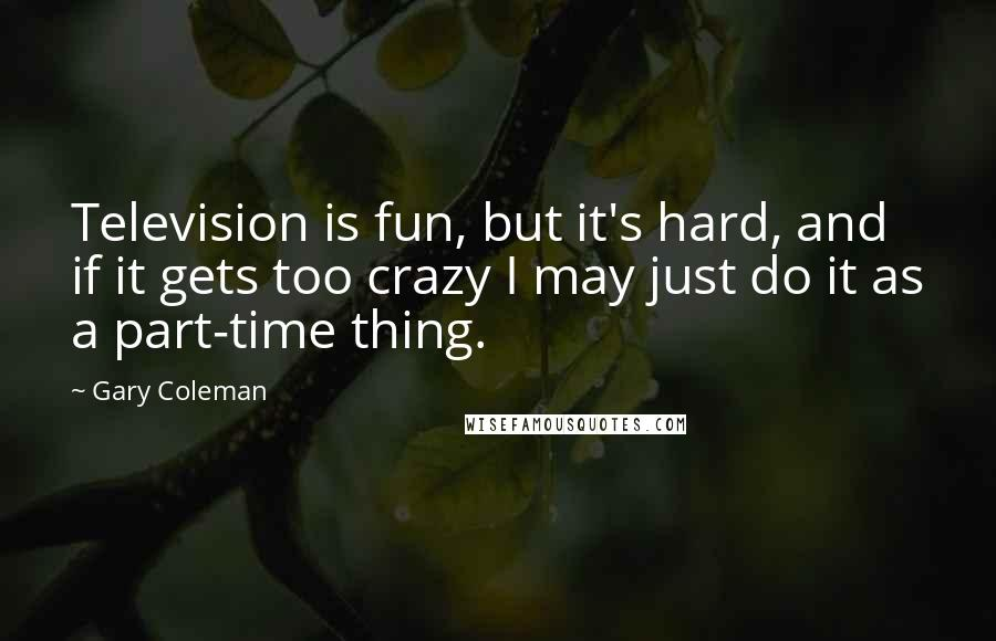 Gary Coleman quotes: Television is fun, but it's hard, and if it gets too crazy I may just do it as a part-time thing.
