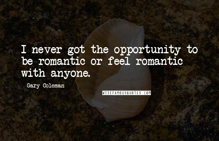 Gary Coleman quotes: I never got the opportunity to be romantic or feel romantic with anyone.