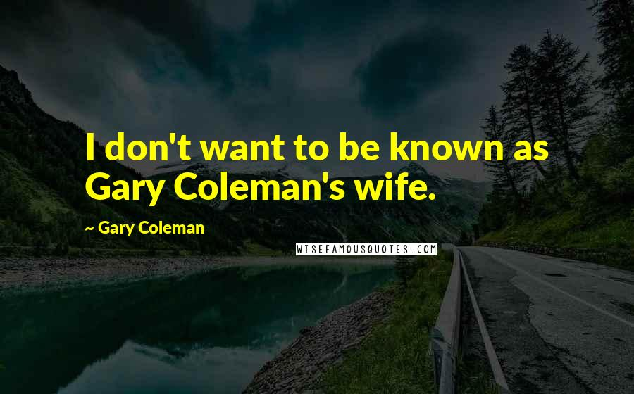 Gary Coleman quotes: I don't want to be known as Gary Coleman's wife.