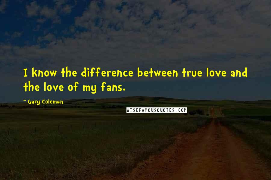 Gary Coleman quotes: I know the difference between true love and the love of my fans.