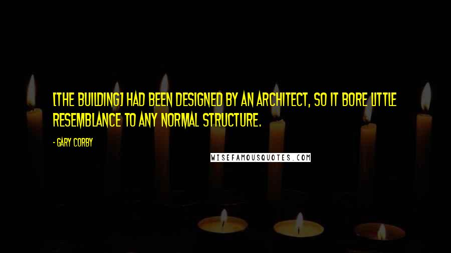 Gary Corby quotes: [The building] had been designed by an architect, so it bore little resemblance to any normal structure.