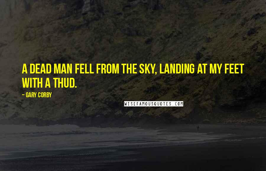 Gary Corby quotes: A dead man fell from the sky, landing at my feet with a thud.