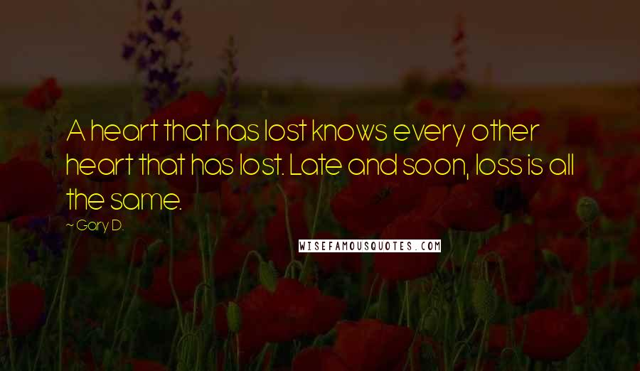 Gary D. quotes: A heart that has lost knows every other heart that has lost. Late and soon, loss is all the same.