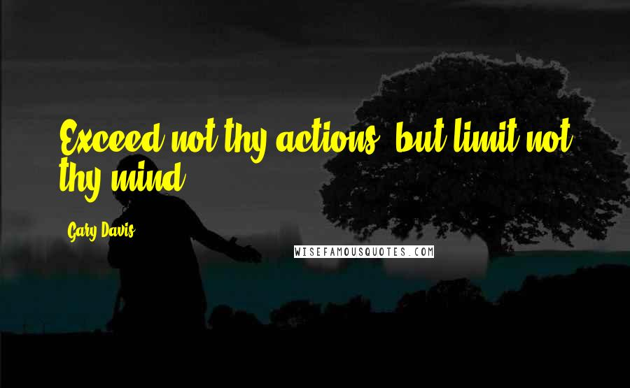 Gary Davis quotes: Exceed not thy actions, but limit not thy mind.