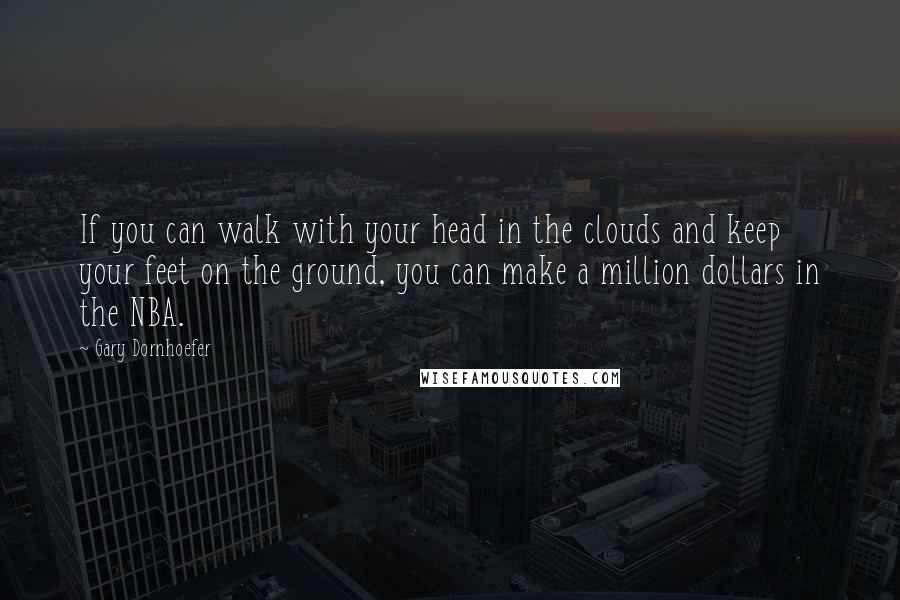 Gary Dornhoefer quotes: If you can walk with your head in the clouds and keep your feet on the ground, you can make a million dollars in the NBA.