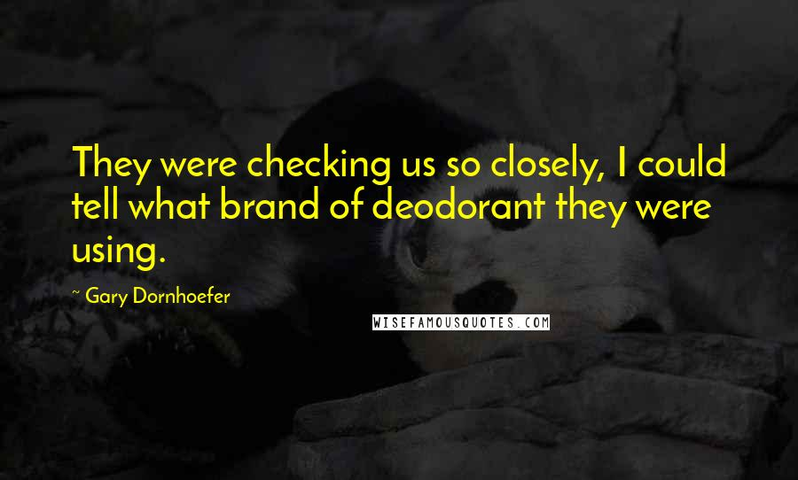 Gary Dornhoefer quotes: They were checking us so closely, I could tell what brand of deodorant they were using.