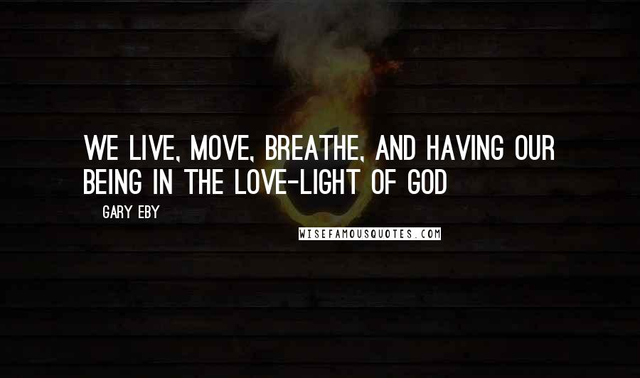 Gary Eby quotes: We live, move, breathe, and having our being in the Love-Light of God