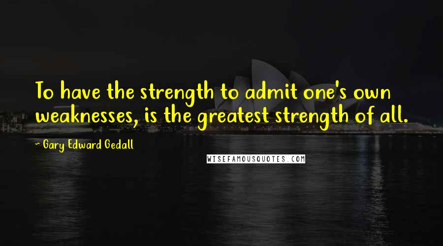 Gary Edward Gedall quotes: To have the strength to admit one's own weaknesses, is the greatest strength of all.