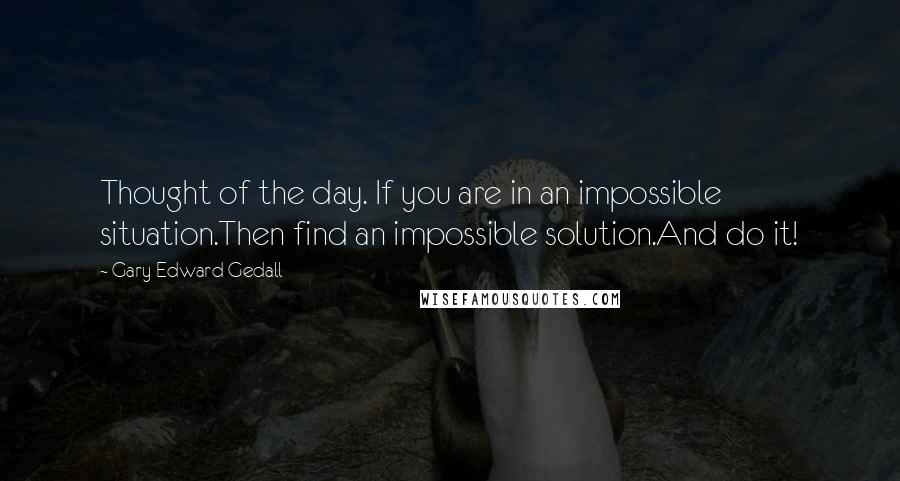 Gary Edward Gedall quotes: Thought of the day. If you are in an impossible situation.Then find an impossible solution.And do it!