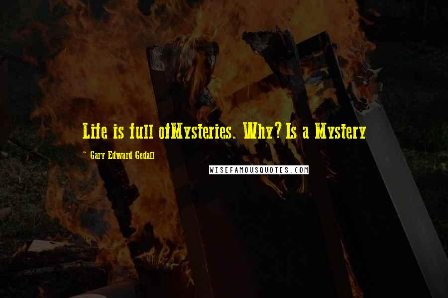 Gary Edward Gedall quotes: Life is full ofMysteries. Why?Is a Mystery