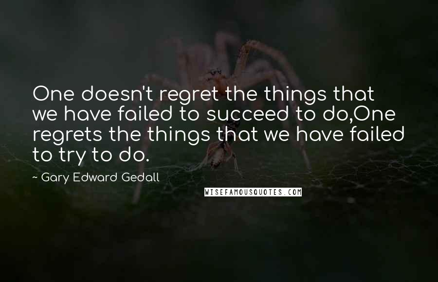Gary Edward Gedall quotes: One doesn't regret the things that we have failed to succeed to do,One regrets the things that we have failed to try to do.