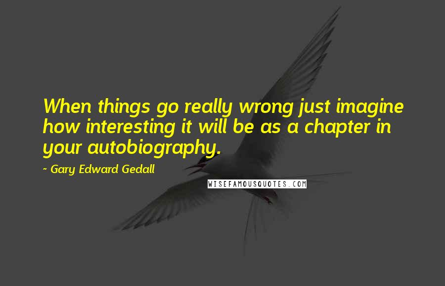 Gary Edward Gedall quotes: When things go really wrong just imagine how interesting it will be as a chapter in your autobiography.