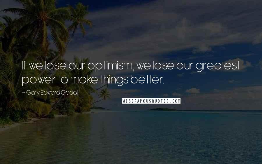 Gary Edward Gedall quotes: If we lose our optimism, we lose our greatest power to make things better.