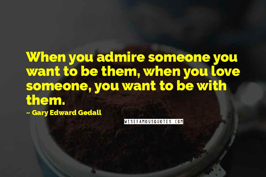 Gary Edward Gedall quotes: When you admire someone you want to be them, when you love someone, you want to be with them.