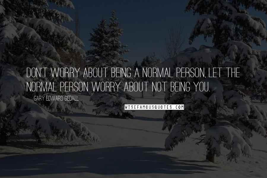 Gary Edward Gedall quotes: Don't worry about being a normal person, let the normal person worry about not being you.