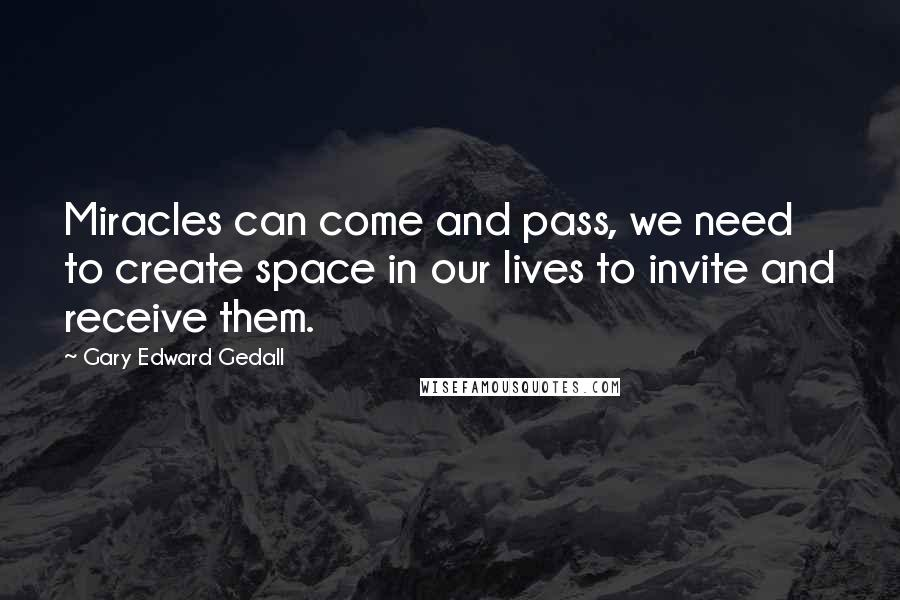 Gary Edward Gedall quotes: Miracles can come and pass, we need to create space in our lives to invite and receive them.