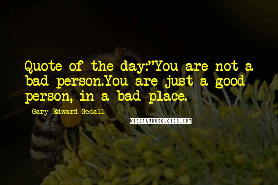 "Gary Edward Gedall quotes: Quote of the day:""You are not a bad person.You are just a good person, in a bad place."