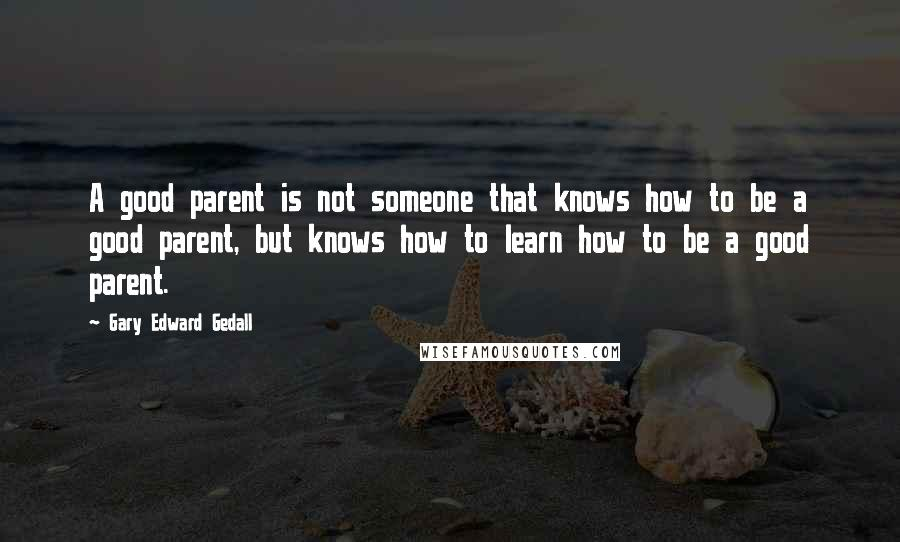 Gary Edward Gedall quotes: A good parent is not someone that knows how to be a good parent, but knows how to learn how to be a good parent.
