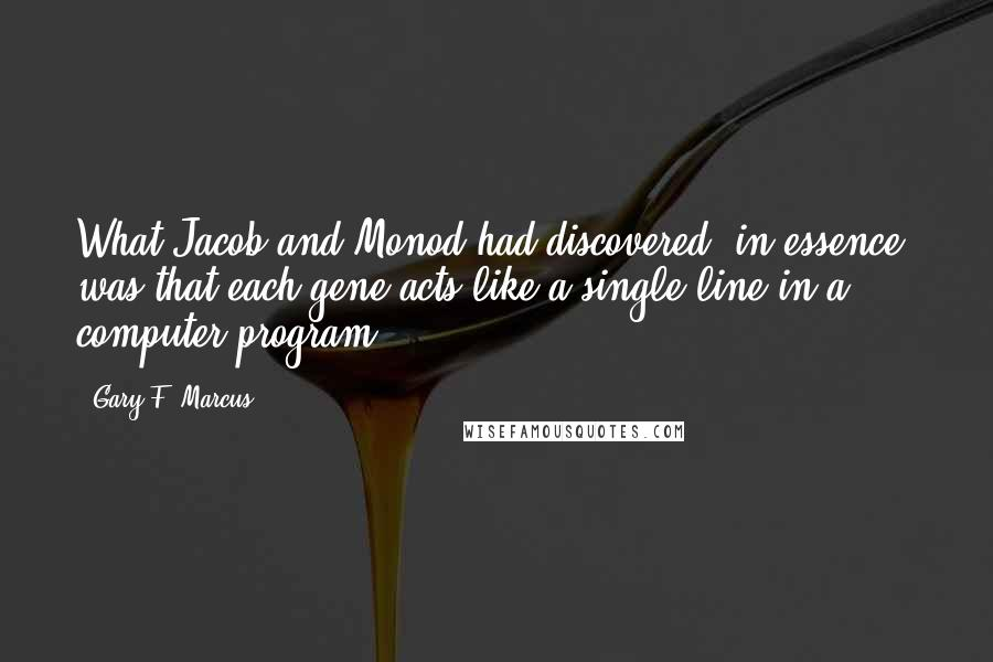 Gary F. Marcus quotes: What Jacob and Monod had discovered, in essence, was that each gene acts like a single line in a computer program.