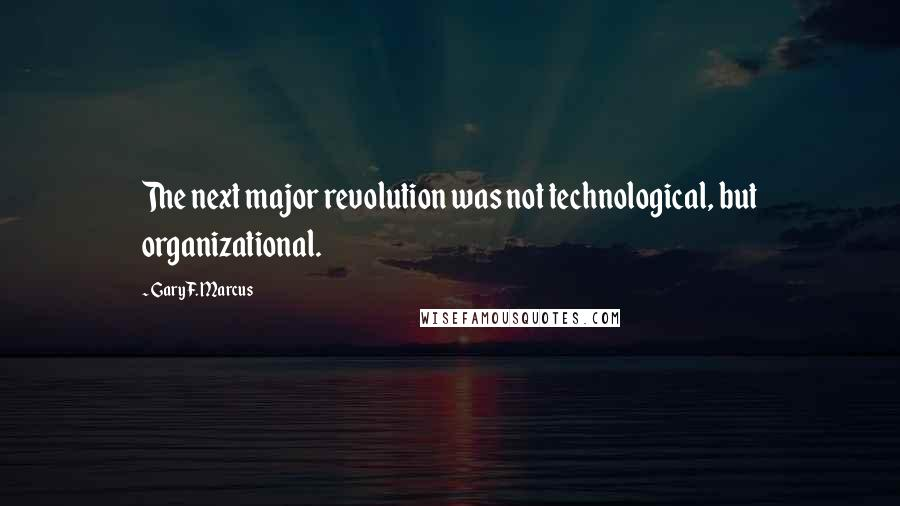 Gary F. Marcus quotes: The next major revolution was not technological, but organizational.