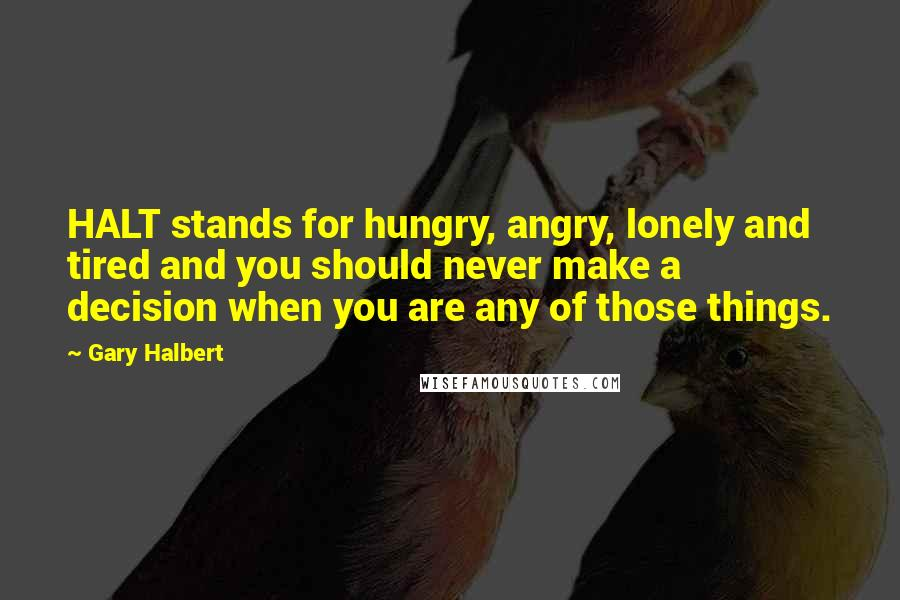 Gary Halbert quotes: HALT stands for hungry, angry, lonely and tired and you should never make a decision when you are any of those things.