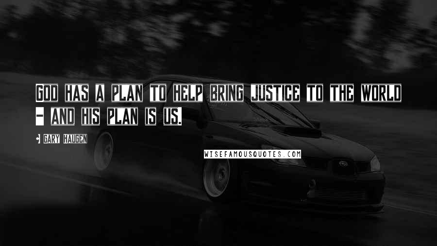 Gary Haugen quotes: God has a plan to help bring justice to the world - and his plan is us.