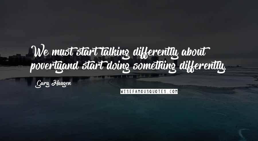 Gary Haugen quotes: We must start talking differently about povertyand start doing something differently.