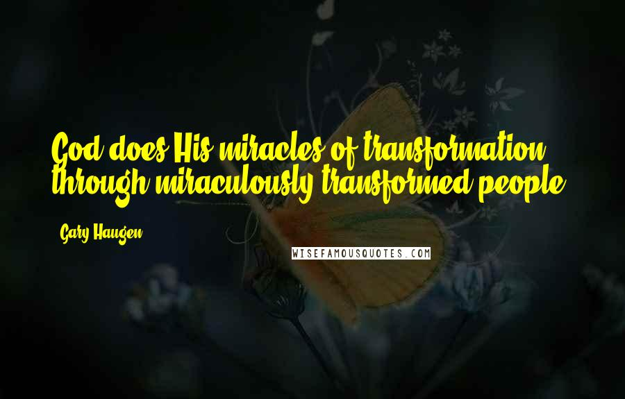 Gary Haugen quotes: God does His miracles of transformation through miraculously transformed people.