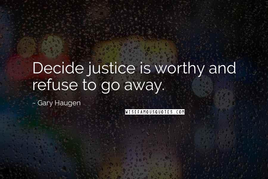 Gary Haugen quotes: Decide justice is worthy and refuse to go away.