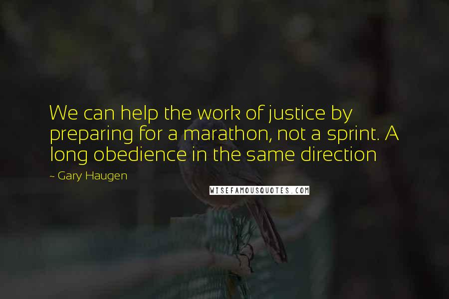 Gary Haugen quotes: We can help the work of justice by preparing for a marathon, not a sprint. A long obedience in the same direction