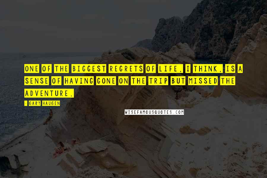 Gary Haugen quotes: One of the biggest regrets of life, I think, is a sense of having gone on the trip but missed the adventure.