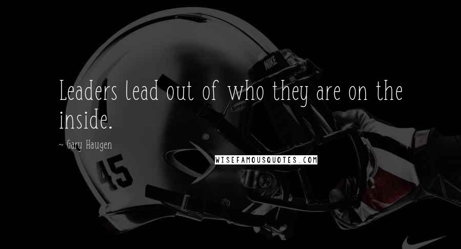 Gary Haugen quotes: Leaders lead out of who they are on the inside.
