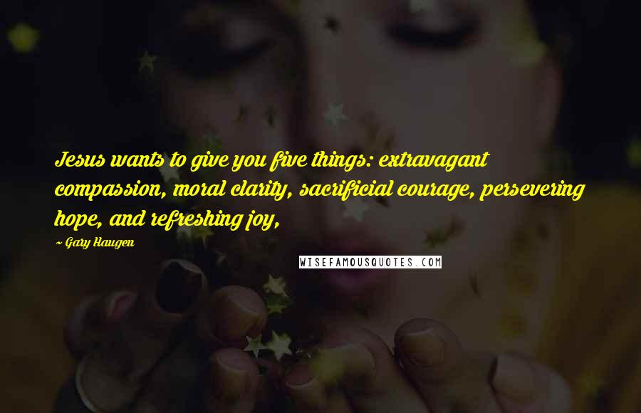 Gary Haugen quotes: Jesus wants to give you five things: extravagant compassion, moral clarity, sacrificial courage, persevering hope, and refreshing joy,