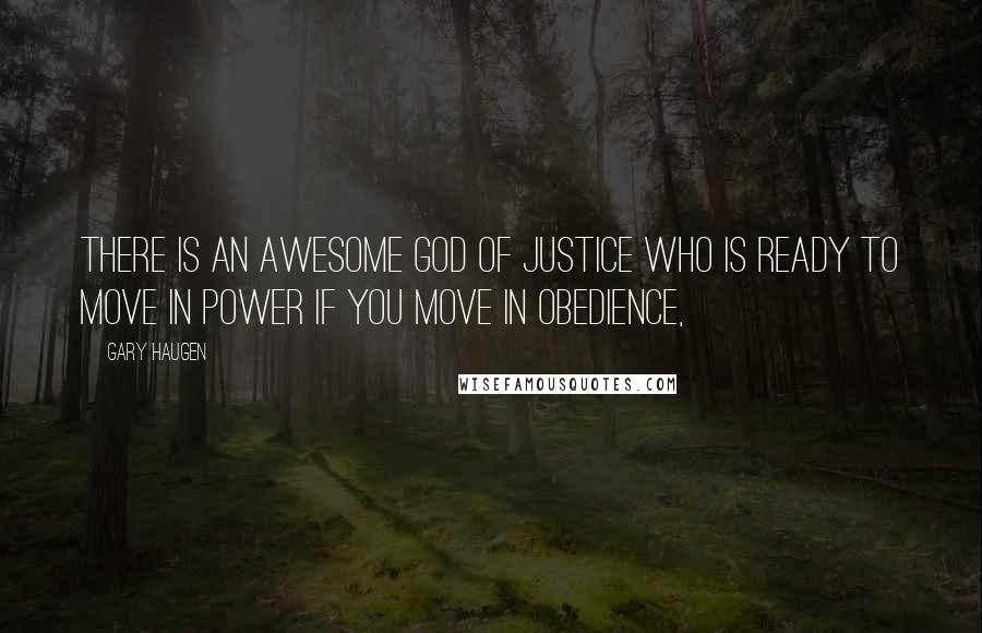 Gary Haugen quotes: There is an awesome God of justice who is ready to move in power if you move in obedience,
