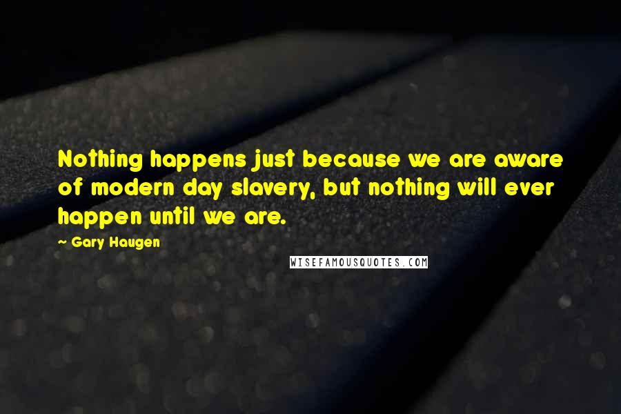Gary Haugen quotes: Nothing happens just because we are aware of modern day slavery, but nothing will ever happen until we are.