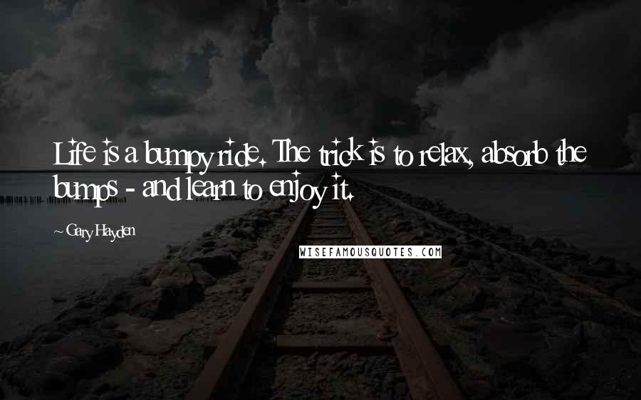 Gary Hayden quotes: Life is a bumpy ride. The trick is to relax, absorb the bumps - and learn to enjoy it.