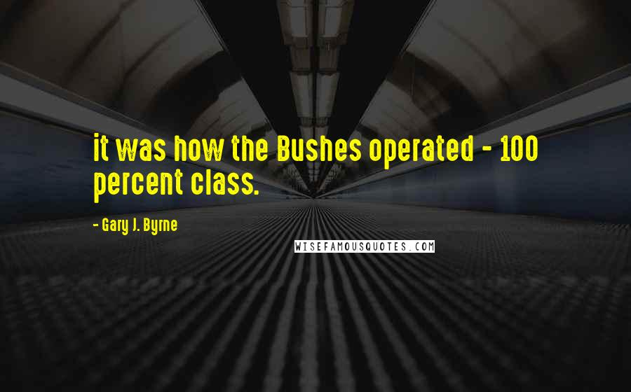 Gary J. Byrne quotes: it was how the Bushes operated - 100 percent class.