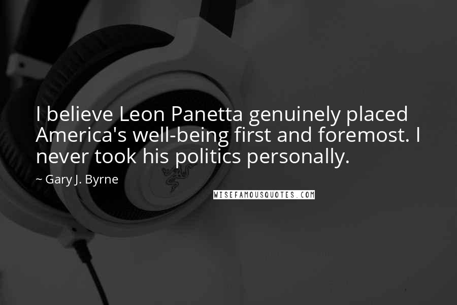 Gary J. Byrne quotes: I believe Leon Panetta genuinely placed America's well-being first and foremost. I never took his politics personally.