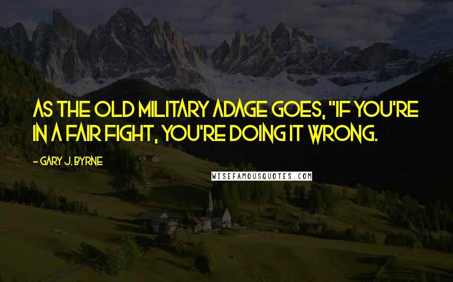 """Gary J. Byrne quotes: As the old military adage goes, """"If you're in a fair fight, you're doing it wrong."""
