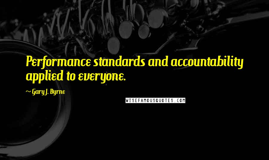 Gary J. Byrne quotes: Performance standards and accountability applied to everyone.