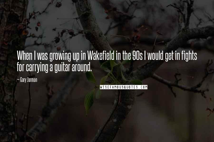 Gary Jarman quotes: When I was growing up in Wakefield in the 90s I would get in fights for carrying a guitar around.