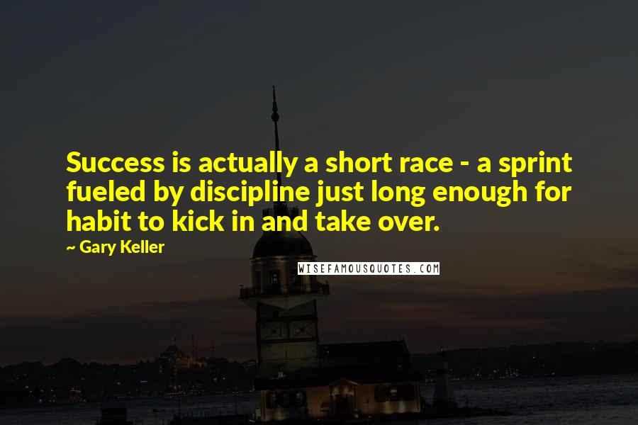 Gary Keller quotes: Success is actually a short race - a sprint fueled by discipline just long enough for habit to kick in and take over.