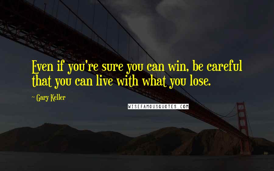 Gary Keller quotes: Even if you're sure you can win, be careful that you can live with what you lose.