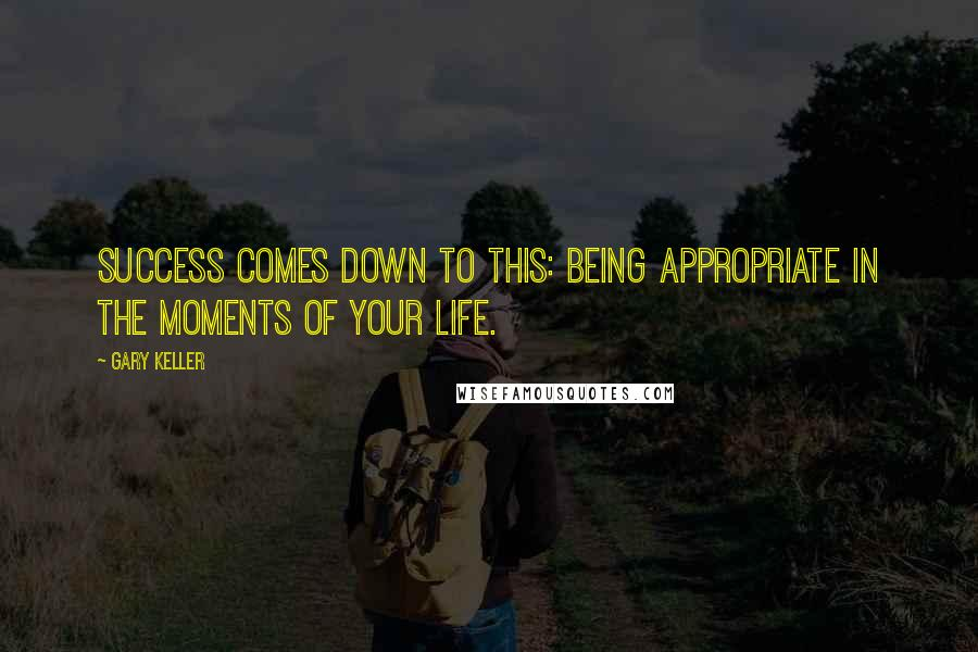 Gary Keller quotes: success comes down to this: being appropriate in the moments of your life.