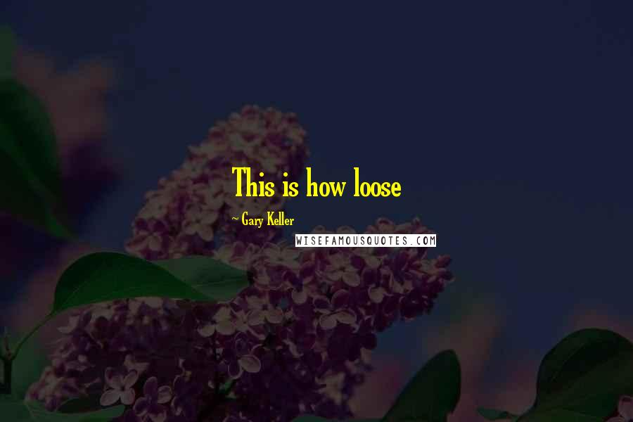 Gary Keller quotes: This is how loose