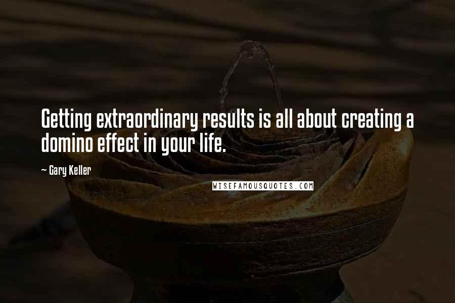 Gary Keller quotes: Getting extraordinary results is all about creating a domino effect in your life.