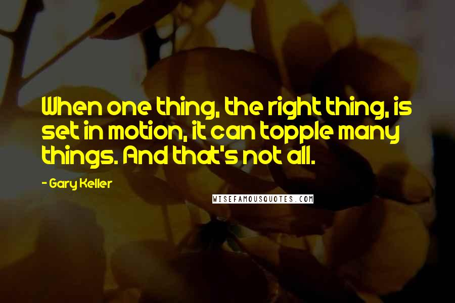 Gary Keller quotes: When one thing, the right thing, is set in motion, it can topple many things. And that's not all.