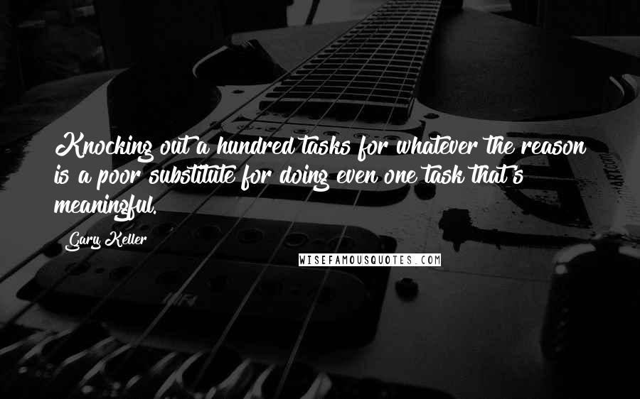 Gary Keller quotes: Knocking out a hundred tasks for whatever the reason is a poor substitute for doing even one task that's meaningful.