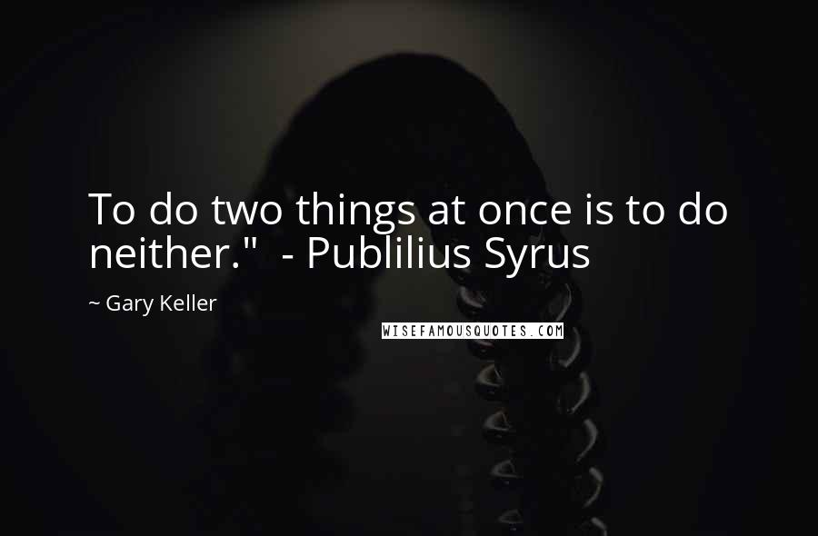 """Gary Keller quotes: To do two things at once is to do neither."""" - Publilius Syrus"""